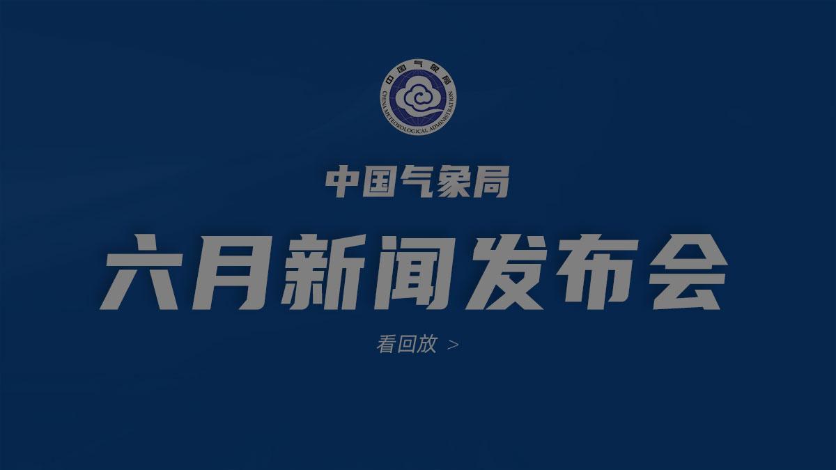2021年中国气象局6月新闻发布会【全程】