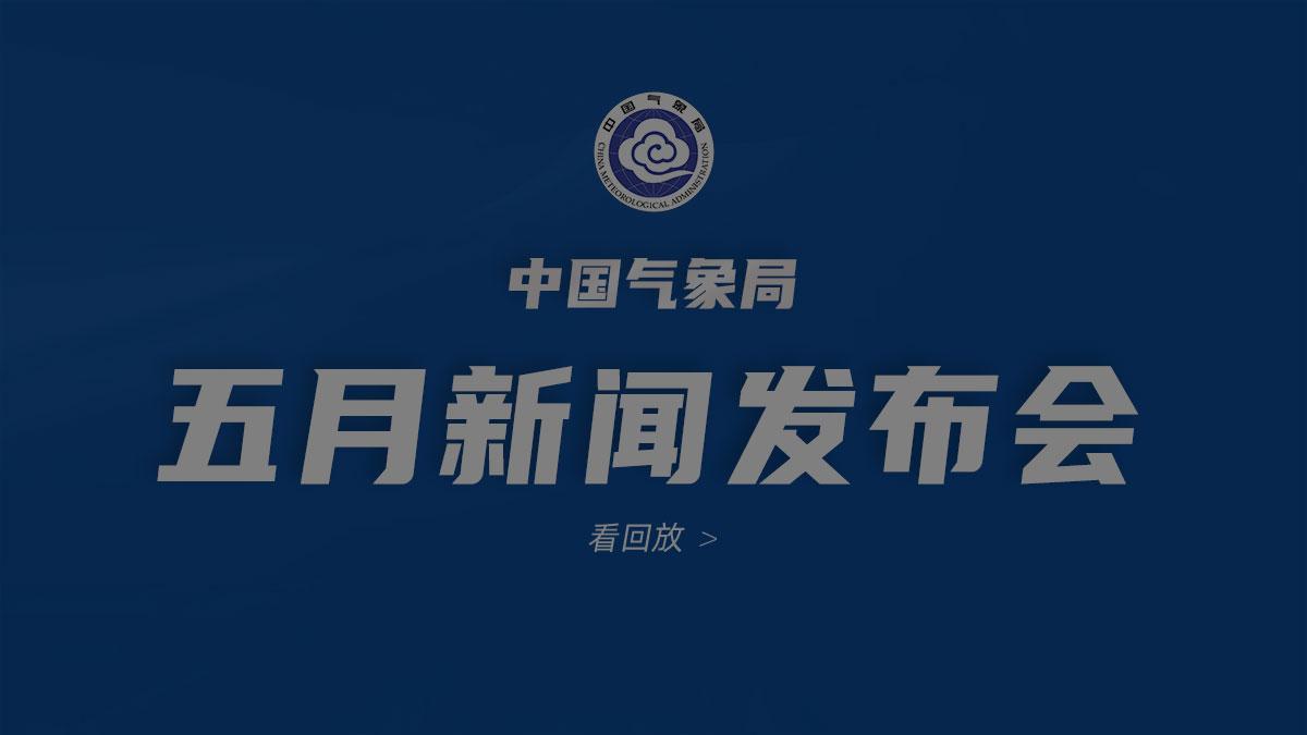 2021年中国气象局5月新闻发布会【全程】